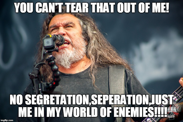 YOU CAN'T TEAR THAT OUT OF ME! NO SEGRETATION,SEPERATION,JUST ME IN MY WORLD OF ENEMIES!!!! | made w/ Imgflip meme maker