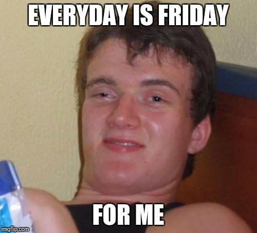 10 Guy Meme | EVERYDAY IS FRIDAY FOR ME | image tagged in memes,10 guy | made w/ Imgflip meme maker