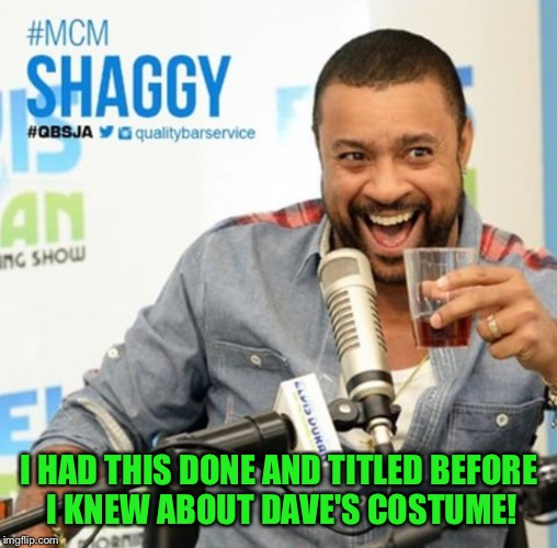 I HAD THIS DONE AND TITLED BEFORE I KNEW ABOUT DAVE'S COSTUME! | made w/ Imgflip meme maker