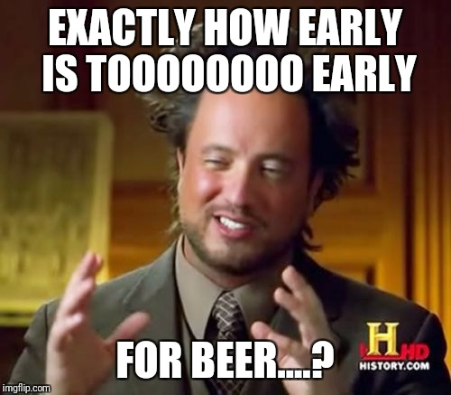 Ancient Aliens Meme | EXACTLY HOW EARLY IS TOOOOOOOO EARLY FOR BEER....? | image tagged in memes,ancient aliens | made w/ Imgflip meme maker