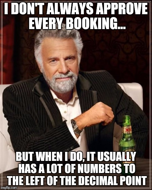 The Most Interesting Man In The World Meme | I DON'T ALWAYS APPROVE EVERY BOOKING... BUT WHEN I DO, IT USUALLY HAS A LOT OF NUMBERS TO THE LEFT OF THE DECIMAL POINT | image tagged in memes,the most interesting man in the world | made w/ Imgflip meme maker