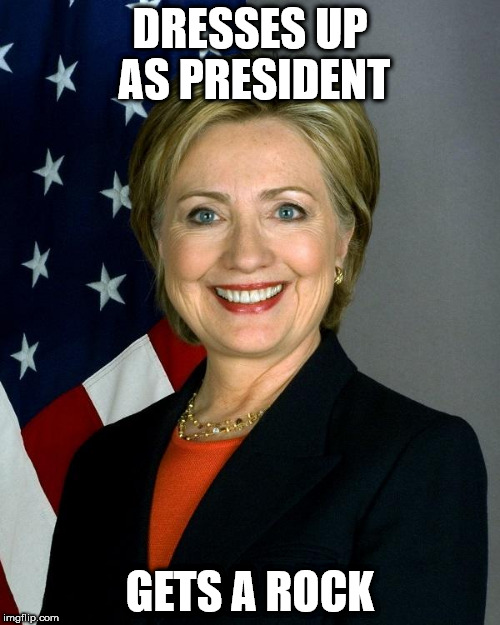 Hillary Clinton Meme | DRESSES UP AS PRESIDENT GETS A ROCK | image tagged in memes,hillary clinton | made w/ Imgflip meme maker