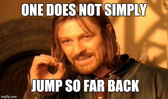 One Does Not Simply Meme | ONE DOES NOT SIMPLY JUMP SO FAR BACK | image tagged in memes,one does not simply | made w/ Imgflip meme maker