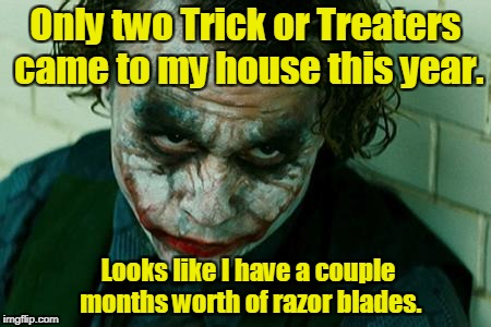 The Joker Really | Only two Trick or Treaters came to my house this year. Looks like I have a couple months worth of razor blades. | image tagged in the joker really | made w/ Imgflip meme maker