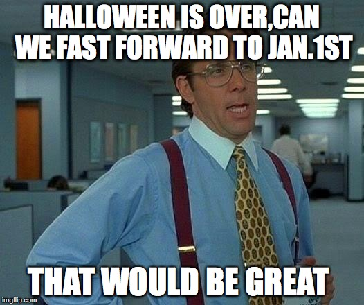 That Would Be Great Meme | HALLOWEEN IS OVER,CAN WE FAST FORWARD TO JAN.1ST THAT WOULD BE GREAT | image tagged in memes,that would be great | made w/ Imgflip meme maker