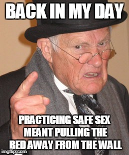 and a hardhat | BACK IN MY DAY PRACTICING SAFE SEX MEANT PULLING THE BED AWAY FROM THE WALL | image tagged in memes,back in my day,sex | made w/ Imgflip meme maker