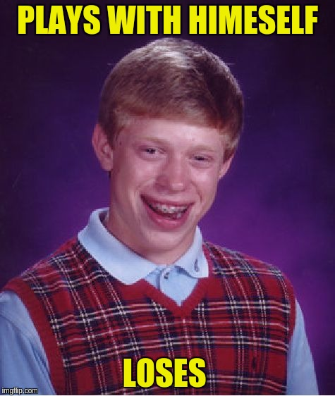 Bad Luck Brian Meme | PLAYS WITH HIMESELF LOSES | image tagged in memes,bad luck brian | made w/ Imgflip meme maker