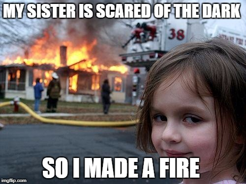 Disaster Girl Meme | MY SISTER IS SCARED OF THE DARK SO I MADE A FIRE | image tagged in memes,disaster girl | made w/ Imgflip meme maker