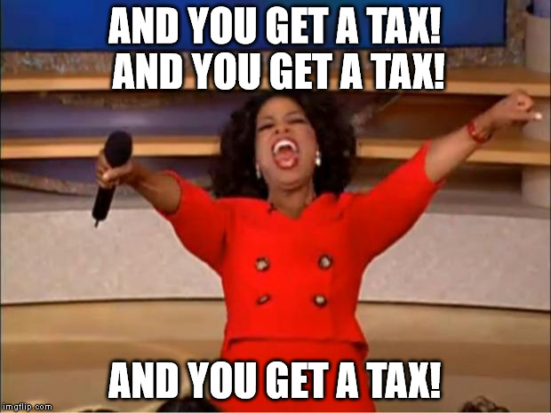 Oprah You Get A Meme | AND YOU GET A TAX! AND YOU GET A TAX! AND YOU GET A TAX! | image tagged in memes,oprah you get a | made w/ Imgflip meme maker