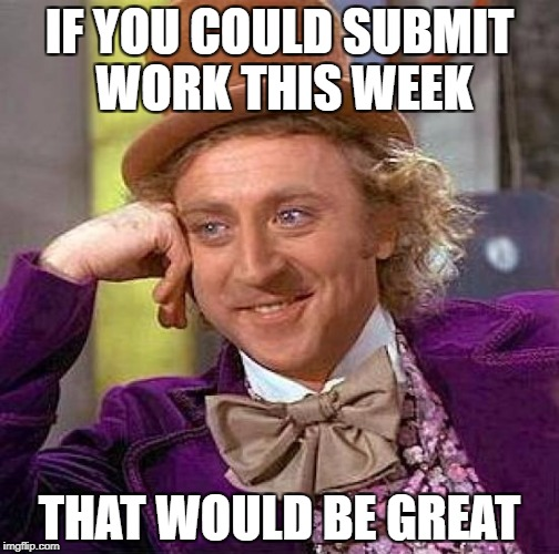 Creepy Condescending Wonka Meme | IF YOU COULD SUBMIT WORK THIS WEEK THAT WOULD BE GREAT | image tagged in memes,creepy condescending wonka | made w/ Imgflip meme maker