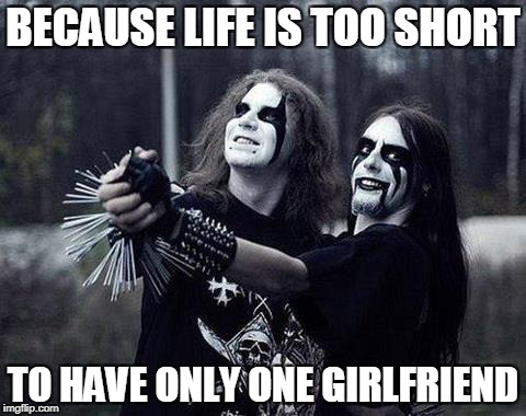 BECAUSE LIFE IS TOO SHORT TO HAVE ONLY ONE GIRLFRIEND | made w/ Imgflip meme maker