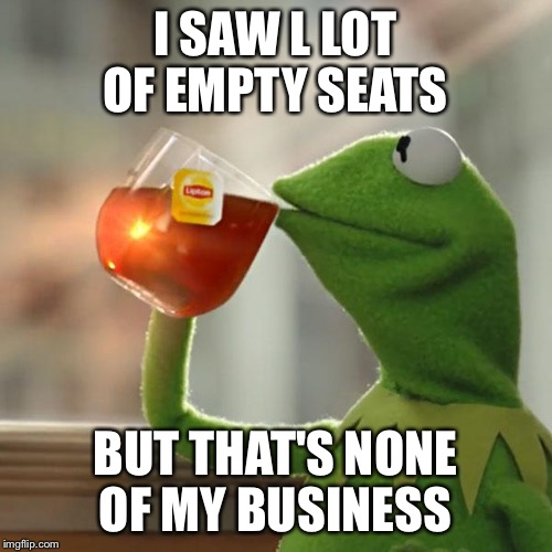 But Thats None Of My Business Meme | I SAW L LOT OF EMPTY SEATS BUT THAT'S NONE OF MY BUSINESS | image tagged in memes,but thats none of my business,kermit the frog | made w/ Imgflip meme maker