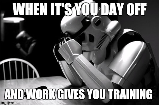 WHEN IT'S YOU DAY OFF AND WORK GIVES YOU TRAINING | image tagged in sad stormtrooper | made w/ Imgflip meme maker