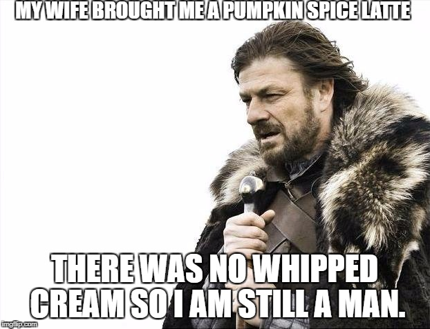 Brace Yourselves X is Coming Meme | MY WIFE BROUGHT ME A PUMPKIN SPICE LATTE THERE WAS NO WHIPPED CREAM SO I AM STILL A MAN. | image tagged in memes,brace yourselves x is coming | made w/ Imgflip meme maker