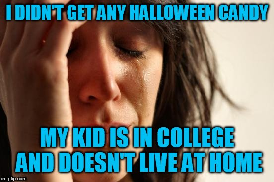 First World Problems Meme | I DIDN'T GET ANY HALLOWEEN CANDY MY KID IS IN COLLEGE AND DOESN'T LIVE AT HOME | image tagged in memes,first world problems | made w/ Imgflip meme maker