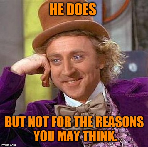 Creepy Condescending Wonka Meme | HE DOES BUT NOT FOR THE REASONS YOU MAY THINK. | image tagged in memes,creepy condescending wonka | made w/ Imgflip meme maker