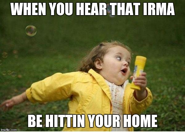 hurricane irma | WHEN YOU HEAR THAT IRMA BE HITTIN YOUR HOME | image tagged in memes,chubby bubbles girl | made w/ Imgflip meme maker