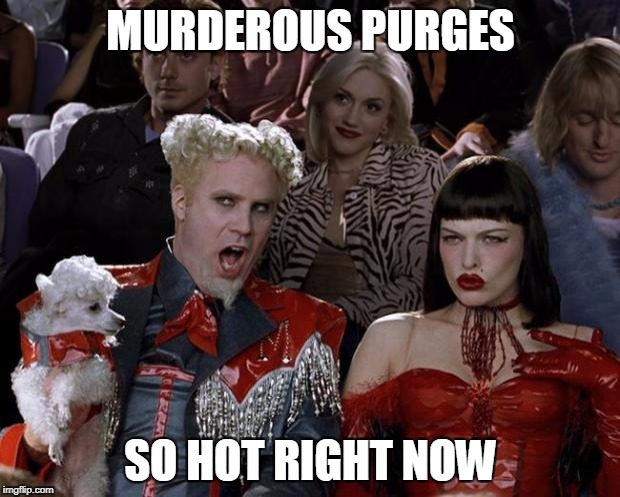 Mugatu So Hot Right Now Meme | MURDEROUS PURGES SO HOT RIGHT NOW | image tagged in memes,mugatu so hot right now | made w/ Imgflip meme maker