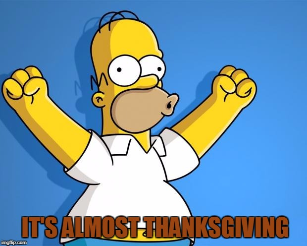 Woohoo Homer Simpson | IT'S ALMOST THANKSGIVING | image tagged in woohoo homer simpson | made w/ Imgflip meme maker
