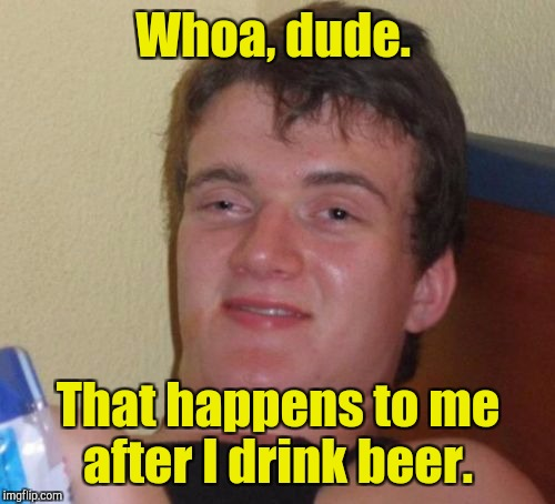 10 Guy Meme | Whoa, dude. That happens to me after I drink beer. | image tagged in memes,10 guy | made w/ Imgflip meme maker