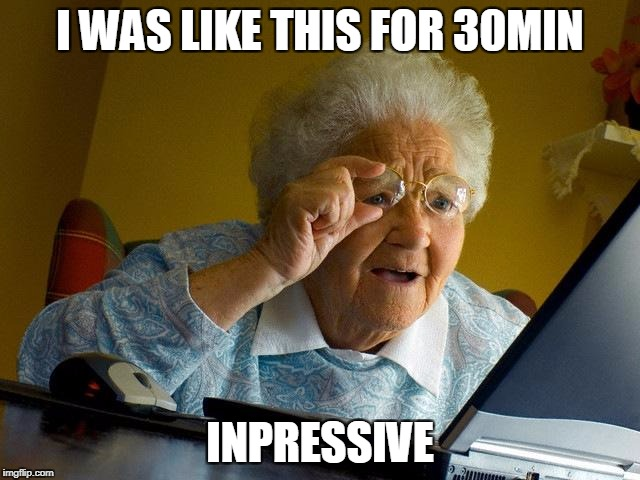 Grandma Finds The Internet Meme | I WAS LIKE THIS FOR 30MIN INPRESSIVE | image tagged in memes,grandma finds the internet | made w/ Imgflip meme maker