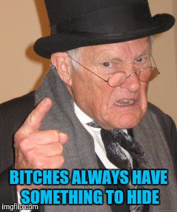 Back In My Day Meme | B**CHES ALWAYS HAVE SOMETHING TO HIDE | image tagged in memes,back in my day | made w/ Imgflip meme maker