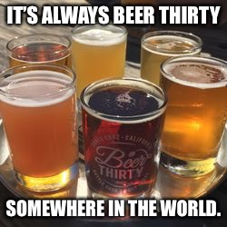 IT'S ALWAYS BEER THIRTY SOMEWHERE IN THE WORLD. | made w/ Imgflip meme maker