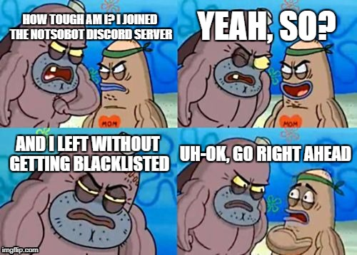 NotSoBot | HOW TOUGH AM I? I JOINED THE NOTSOBOT DISCORD SERVER YEAH, SO? AND I LEFT WITHOUT GETTING BLACKLISTED UH-OK, GO RIGHT AHEAD | image tagged in memes,how tough are you,notsobot,nsb,discord | made w/ Imgflip meme maker