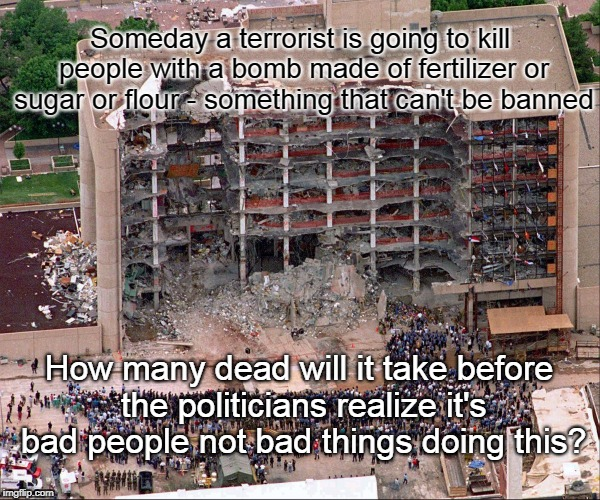 Ban Terrorists Not Things | Someday a terrorist is going to kill people with a bomb made of fertilizer or sugar or flour - something that can't be banned How many dead  | image tagged in terrorists,bombs,gun control,attack,constitution | made w/ Imgflip meme maker