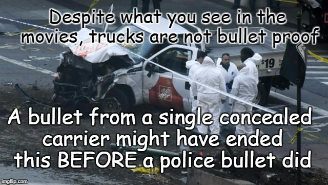 Concealed Carry and Terror | Despite what you see in the movies, trucks are not bullet proof A bullet from a single concealed carrier might have ended this BEFORE a poli | image tagged in concealed carry,terrorist attack,self defense,new york city attack | made w/ Imgflip meme maker