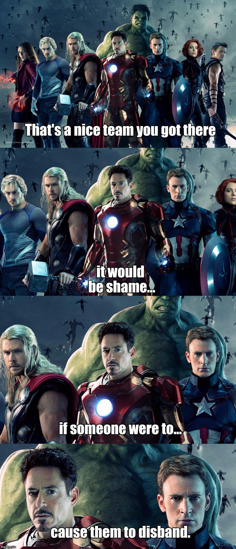 Disbanding the Avengers | That's a nice team you got there it would be shame... if someone were to... cause them to disband. | image tagged in captain america,thor,hulk,hawkeye,black widow,iron man | made w/ Imgflip meme maker