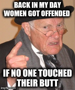 Back In My Day Meme | BACK IN MY DAY WOMEN GOT OFFENDED IF NO ONE TOUCHED THEIR BUTT | image tagged in memes,back in my day | made w/ Imgflip meme maker