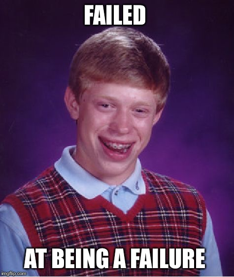 He sucks at everything NOW  | FAILED AT BEING A FAILURE | image tagged in memes,bad luck brian,failure | made w/ Imgflip meme maker