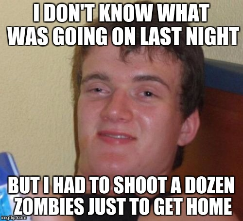 10 Guy Meme | I DON'T KNOW WHAT WAS GOING ON LAST NIGHT BUT I HAD TO SHOOT A DOZEN ZOMBIES JUST TO GET HOME | image tagged in memes,10 guy | made w/ Imgflip meme maker