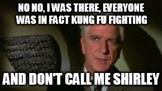 NO NO, I WAS THERE, EVERYONE WAS IN FACT KUNG FU FIGHTING AND DON'T CALL ME SHIRLEY | image tagged in airplane movie | made w/ Imgflip meme maker