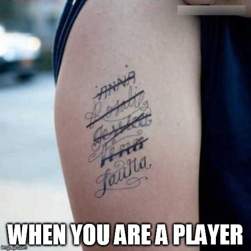Ex tatoo | WHEN YOU ARE A PLAYER | image tagged in ex tatoo | made w/ Imgflip meme maker