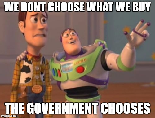 X, X Everywhere Meme | WE DONT CHOOSE WHAT WE BUY THE GOVERNMENT CHOOSES | image tagged in memes,x,x everywhere,x x everywhere | made w/ Imgflip meme maker