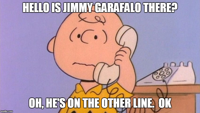 HELLO IS JIMMY GARAFALO THERE? OH, HE'S ON THE OTHER LINE.  OK | made w/ Imgflip meme maker