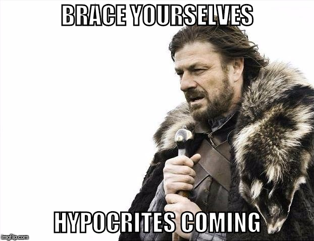 Brace Yourselves X is Coming Meme | BRACE YOURSELVES HYPOCRITES COMING | image tagged in memes,brace yourselves x is coming | made w/ Imgflip meme maker