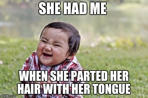 Evil Toddler Meme | SHE HAD ME WHEN SHE PARTED HER HAIR WITH HER TONGUE | image tagged in memes,evil toddler | made w/ Imgflip meme maker