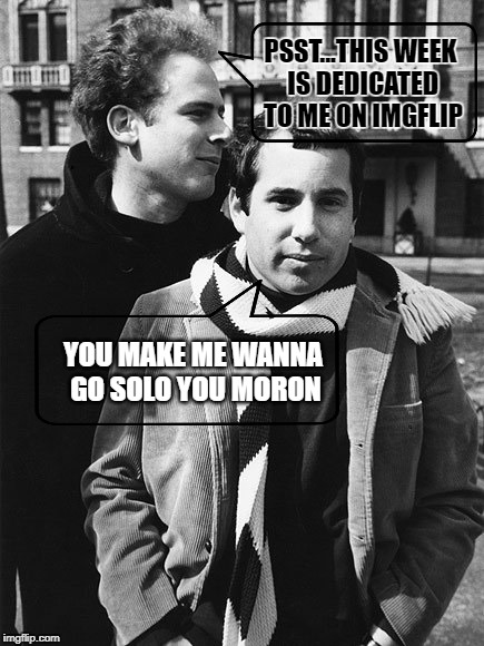 Famous Art's -Art Week Oct 30 - Nov 5, A JBmemegeek & Sir_Unknown event | PSST...THIS WEEK IS DEDICATED TO ME ON IMGFLIP YOU MAKE ME WANNA GO SOLO YOU MORON | image tagged in simon and garfunkel talking,art garfunkel,art week,jbmemegeek,sir_unknown | made w/ Imgflip meme maker
