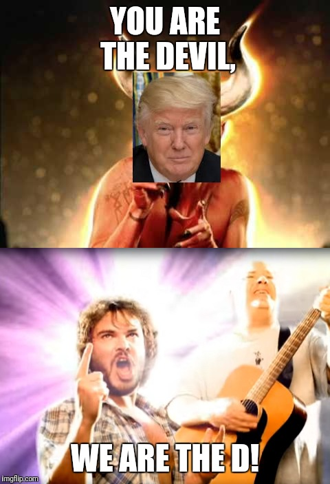 Devil and the D | YOU ARE THE DEVIL, WE ARE THE D! | image tagged in tenacious d | made w/ Imgflip meme maker