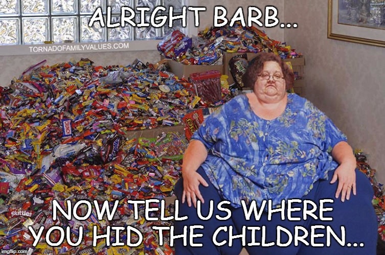 ALRIGHT BARB... NOW TELL US WHERE YOU HID THE CHILDREN... | image tagged in candy hoarder | made w/ Imgflip meme maker