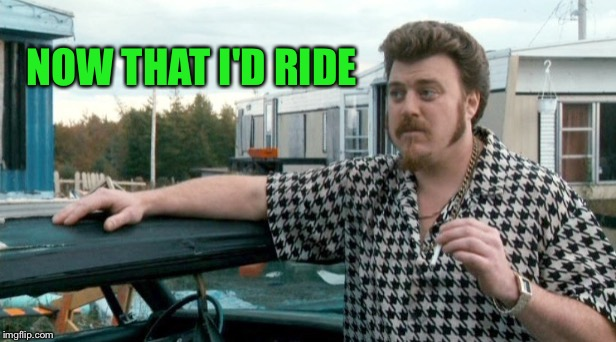 Ricky | NOW THAT I'D RIDE | image tagged in ricky | made w/ Imgflip meme maker