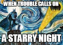 Batman's Always On Hand | WHEN TROUBLE CALLS ON A STARRY NIGHT | image tagged in batman,comics,art week,funny,starry night | made w/ Imgflip meme maker