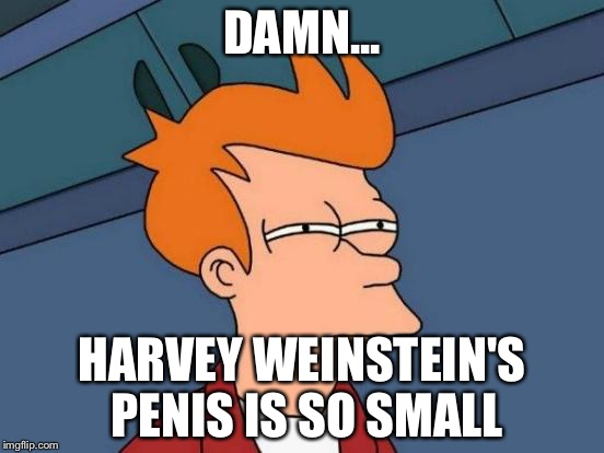Futurama Fry Meme | DAMN... HARVEY WEINSTEIN'S P**IS IS SO SMALL | image tagged in memes,futurama fry | made w/ Imgflip meme maker