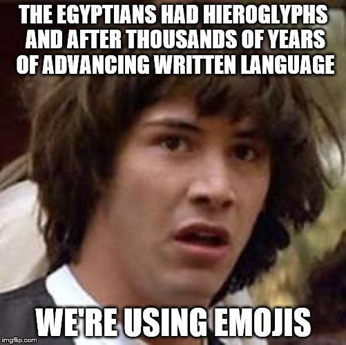 Conspiracy Keanu Meme | THE EGYPTIANS HAD HIEROGLYPHS AND AFTER THOUSANDS OF YEARS OF ADVANCING WRITTEN LANGUAGE WE'RE USING EMOJIS | image tagged in memes,conspiracy keanu | made w/ Imgflip meme maker
