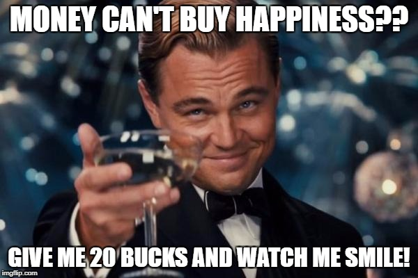 Leonardo Dicaprio Cheers Meme | MONEY CAN'T BUY HAPPINESS?? GIVE ME 20 BUCKS AND WATCH ME SMILE! | image tagged in memes,leonardo dicaprio cheers | made w/ Imgflip meme maker