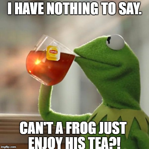 But Thats None Of My Business Meme | I HAVE NOTHING TO SAY. CAN'T A FROG JUST ENJOY HIS TEA?! | image tagged in memes,but thats none of my business,kermit the frog | made w/ Imgflip meme maker