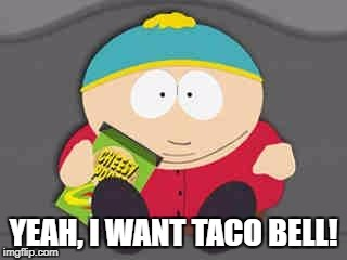 YEAH, I WANT TACO BELL! | image tagged in cartman | made w/ Imgflip meme maker